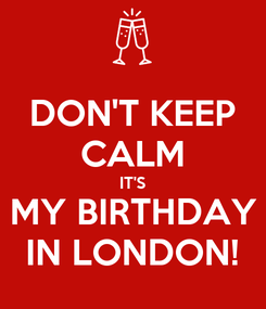 Poster: DON'T KEEP CALM IT'S MY BIRTHDAY IN LONDON!