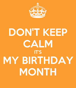 Poster: DON'T KEEP CALM IT'S MY BIRTHDAY MONTH