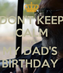 Poster: DON'T KEEP CALM IT'S MY DAD'S  BIRTHDAY