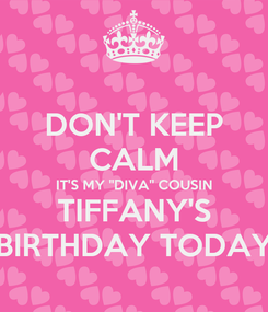 "Poster: DON'T KEEP CALM IT'S MY ""DIVA"" COUSIN TIFFANY'S BIRTHDAY TODAY"