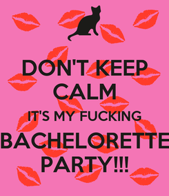 Poster: DON'T KEEP CALM IT'S MY FUCKING BACHELORETTE PARTY!!!