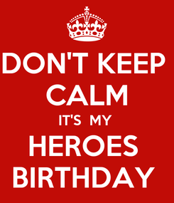 Poster: DON'T KEEP  CALM IT'S  MY  HEROES  BIRTHDAY