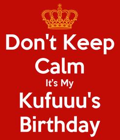 Poster: Don't Keep Calm It's My Kufuuu's Birthday