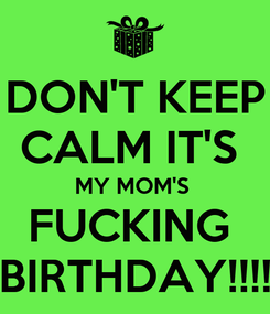 Poster: DON'T KEEP CALM IT'S  MY MOM'S  FUCKING  BIRTHDAY!!!!