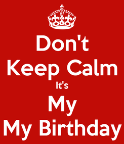 Poster: Don't Keep Calm It's My My Birthday