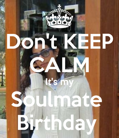 Poster: Don't KEEP CALM It's my Soulmate  Birthday