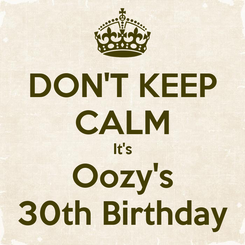 Poster: DON'T KEEP CALM It's Oozy's 30th Birthday
