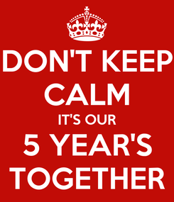 Poster: DON'T KEEP CALM IT'S OUR 5 YEAR'S TOGETHER