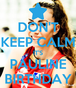 Poster: DON'T KEEP CALM IT'S PAULINE BIRTHDAY