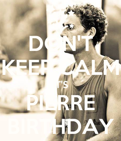 Poster: DON'T KEEP CALM IT'S PIERRE BIRTHDAY