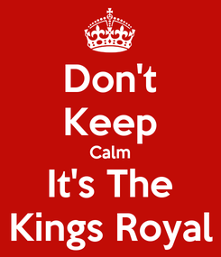 Poster: Don't Keep Calm It's The Kings Royal