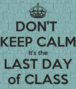 Poster: DON'T  KEEP CALM It's the LAST DAY of CLASS