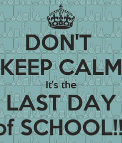 Poster: DON'T  KEEP CALM It's the LAST DAY of SCHOOL!!!