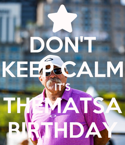 Poster: DON'T KEEP CALM IT'S THEMATSA BIRTHDAY