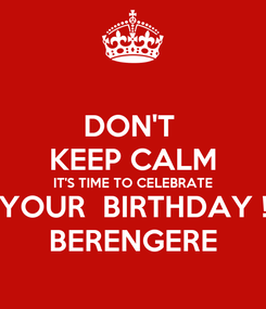 Poster: DON'T  KEEP CALM IT'S TIME TO CELEBRATE YOUR  BIRTHDAY ! BERENGERE