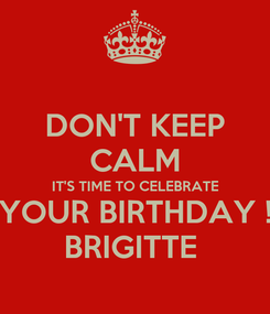 Poster: DON'T KEEP CALM IT'S TIME TO CELEBRATE YOUR BIRTHDAY ! BRIGITTE