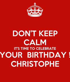 Poster: DON'T KEEP CALM IT'S TIME TO CELEBRATE YOUR  BIRTHDAY ! CHRISTOPHE