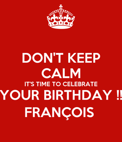 Poster: DON'T KEEP CALM IT'S TIME TO CELEBRATE YOUR BIRTHDAY !! FRANÇOIS