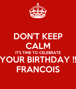 Poster: DON'T KEEP CALM IT'S TIME TO CELEBRATE YOUR BIRTHDAY !! FRANCOIS