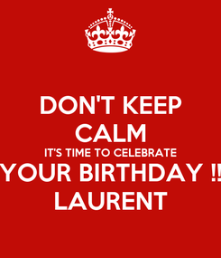 Poster: DON'T KEEP CALM IT'S TIME TO CELEBRATE YOUR BIRTHDAY !! LAURENT