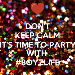Poster: DON'T KEEP CALM IT'S TIME TO PARTY WITH  #BOYZLIFE