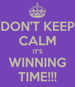 Poster: DON'T KEEP CALM IT'S WINNING TIME!!!