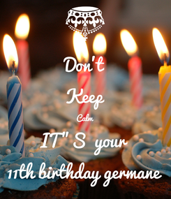 """Poster: Don't Keep Calm IT""""S  your 11th birthday germane"""