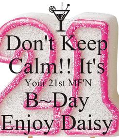 Poster: Don't Keep  Calm!! It's  Your 21st MF'N  B~Day  Enjoy Daisy
