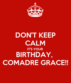 Poster: DON'T KEEP CALM IT'S YOUR  BIRTHDAY,  COMADRE GRACE!!