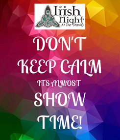 Poster: DON'T KEEP CALM ITS ALMOST SHOW TIME!
