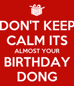 Poster: DON'T KEEP CALM ITS ALMOST YOUR BIRTHDAY DONG