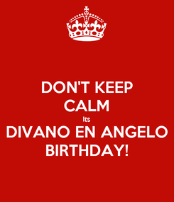 Poster: DON'T KEEP CALM Its DIVANO EN ANGELO BIRTHDAY!