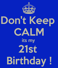 Poster: Don't Keep  CALM its my  21st  Birthday !