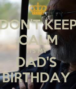 Poster: DON'T KEEP CALM ITS MY  DAD'S  BIRTHDAY