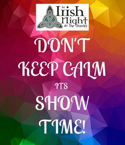 Poster: DON'T KEEP CALM ITS  SHOW TIME!