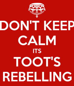 Poster: DON'T KEEP CALM ITS TOOT'S REBELLING
