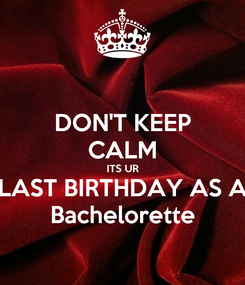 Poster: DON'T KEEP CALM ITS UR LAST BIRTHDAY AS A Bachelorette