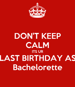 Poster: DON'T KEEP CALM ITS UR LAST BIRTHDAY AS Bachelorette