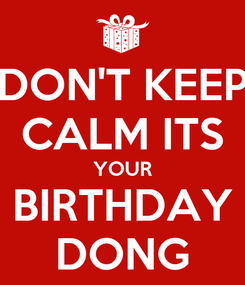 Poster: DON'T KEEP CALM ITS YOUR BIRTHDAY DONG