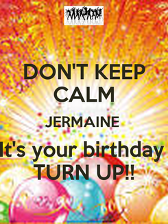 Poster: DON'T KEEP CALM JERMAINE  It's your birthday  TURN UP!!