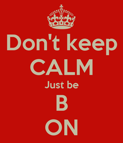 Poster: Don't keep CALM Just be B ON