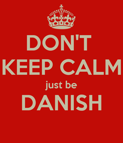 Poster: DON'T  KEEP CALM just be DANISH