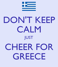 Poster: DON'T KEEP CALM JUST CHEER FOR GREECE