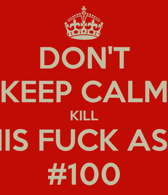 Poster: DON'T KEEP CALM KILL HIS FUCK ASS #100