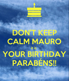 Poster: DON'T KEEP CALM MAURO it is  YOUR BIRTHDAY PARABÉNS!!