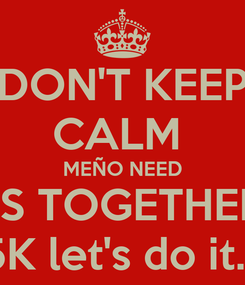 Poster: DON'T KEEP CALM  MEÑO NEED US TOGETHER  5K let's do it.!!