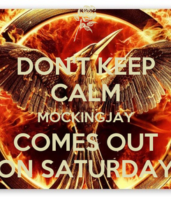Poster: DON'T KEEP CALM MOCKINGJAY COMES OUT ON SATURDAY