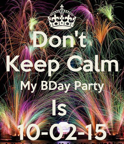Poster: Don't  Keep Calm My BDay Party Is  10-02-15