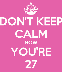 Poster: DON'T KEEP CALM NOW YOU'RE 27
