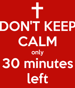 Poster: DON'T KEEP CALM only 30 minutes left